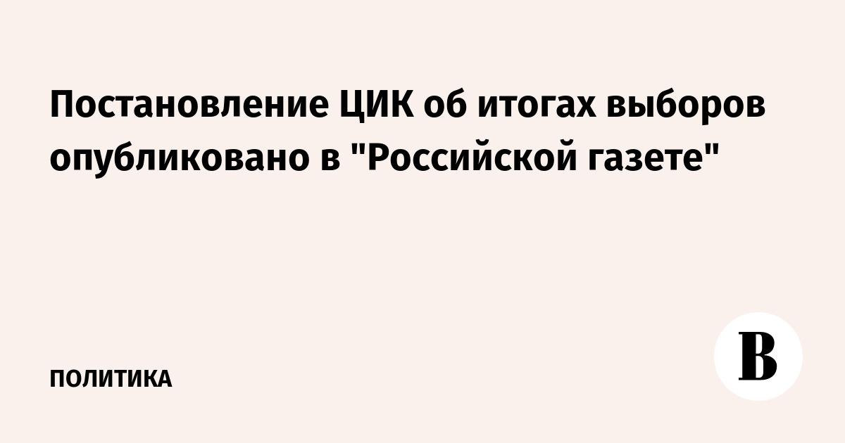 Постановление цик об итогах выборов опубликовано в российской газете
