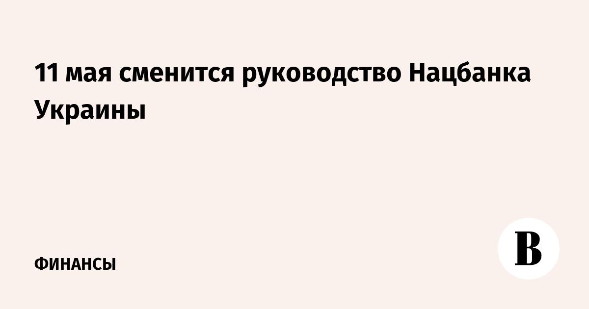 ВЕДОМОСТИ - 11 мая сменится руководство Нацбанка Украины