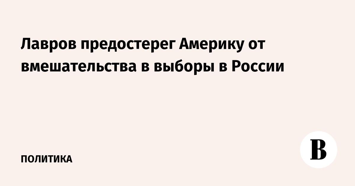 Лавров предостерег Америку от вмешательства в выборы в России – ВЕДОМОСТИ
