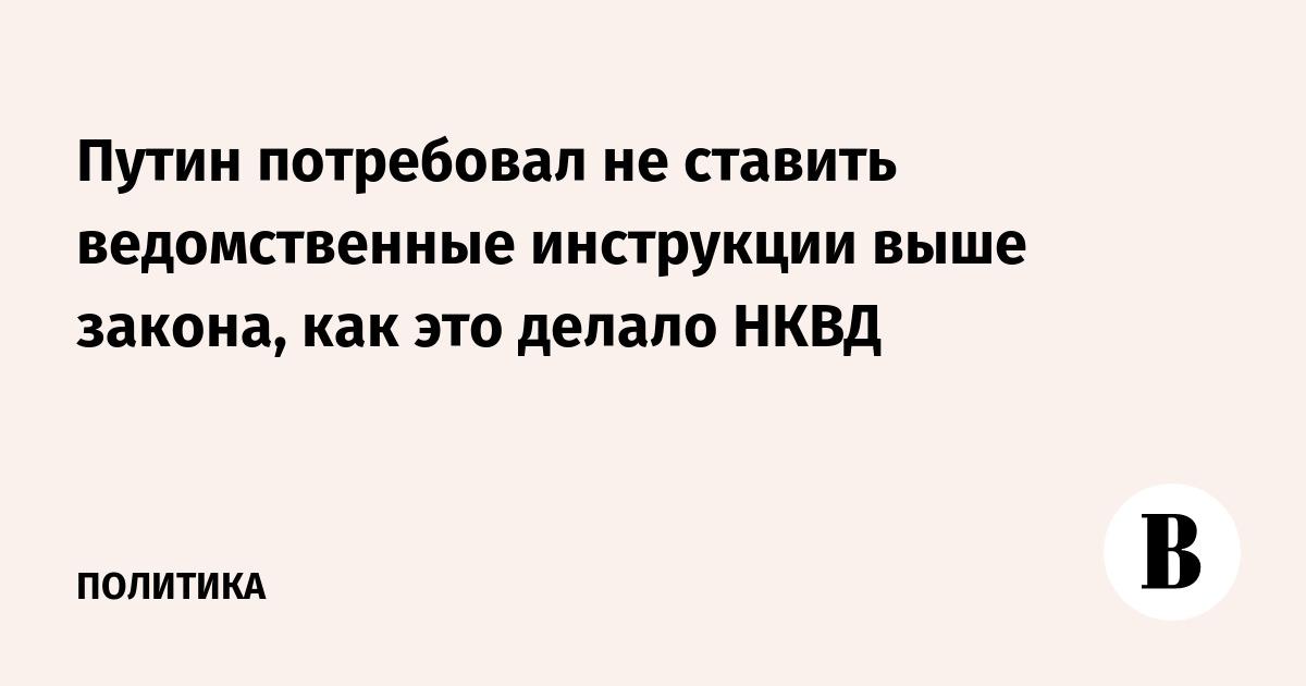 Путин потребовал не ставить ведомственные инструкции выше закона, как это делало НКВД