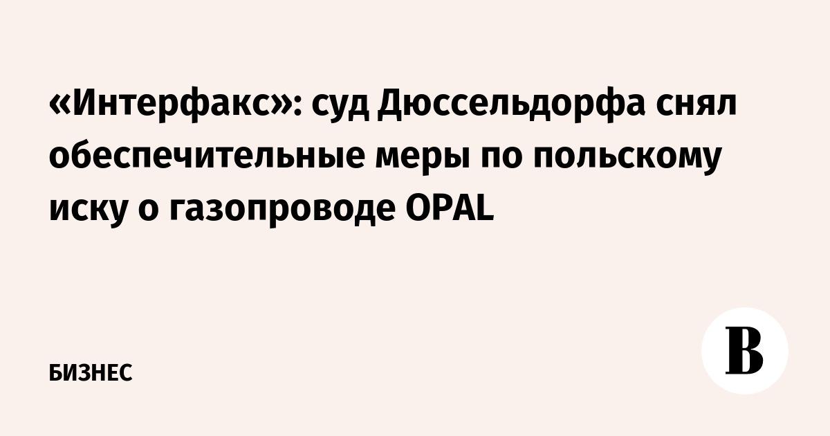 «Интерфакс»: суд Дюссельдорфа снял обеспечительные меры по польскому иску о газопроводе OPAL