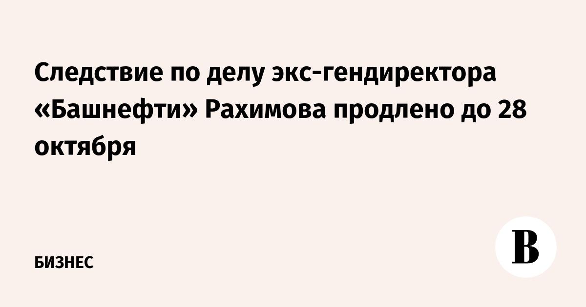 Следствие по делу экс-гендиректора «Башнефти» Рахимова продлено до 28 октября