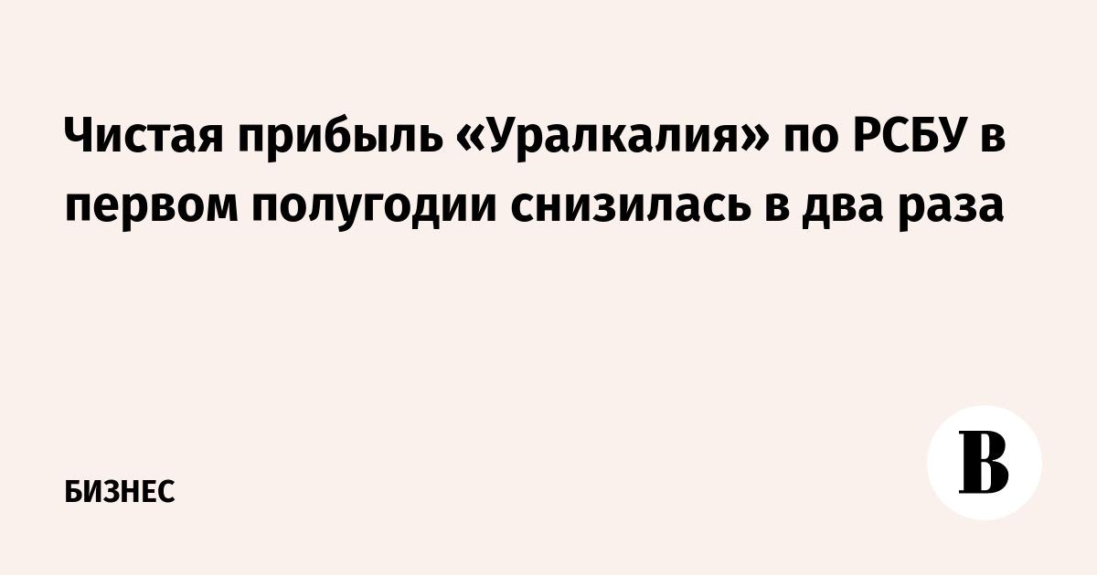 Чистая прибыль «Уралкалия» по РСБУ в первом полугодии снизилась в два раза