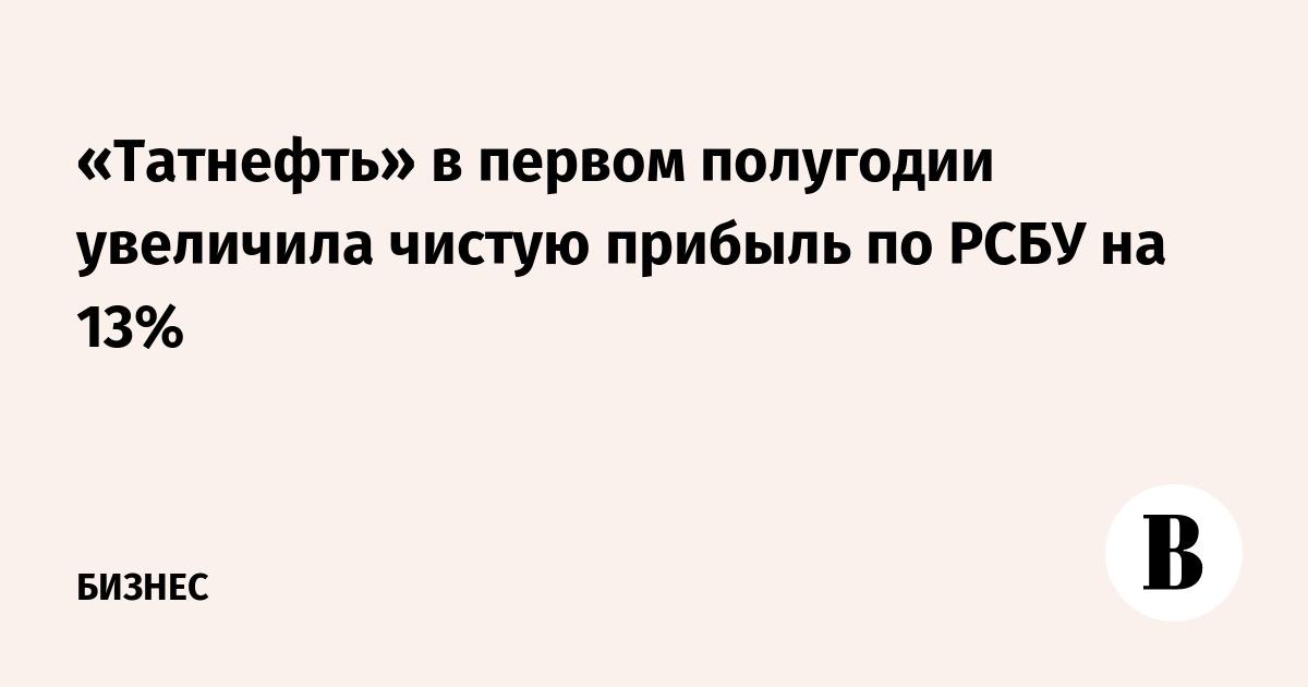 «Татнефть» в первом полугодии увеличила чистую прибыль по РСБУ на 13%