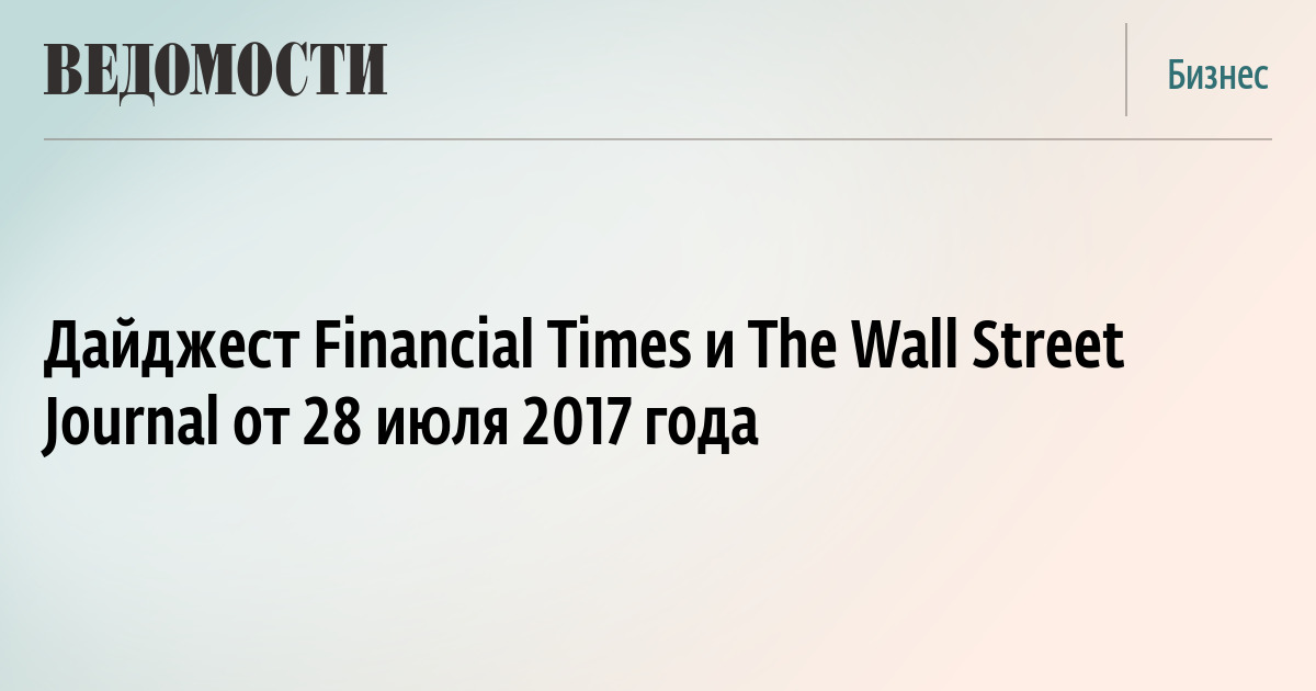 Дайджест Financial Times и The Wall Street Journal от 28 июля 2017 года