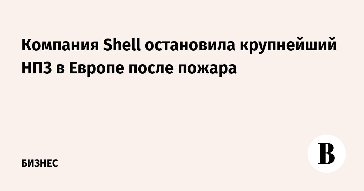 Компания Shell остановила крупнейший НПЗ в Европе после пожара