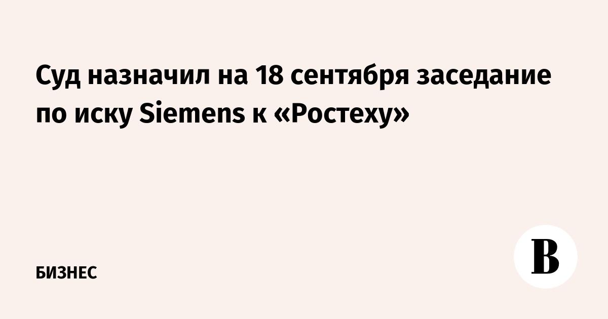 Суд назначил на 18 сентября заседание по иску Siemens к «Ростеху»
