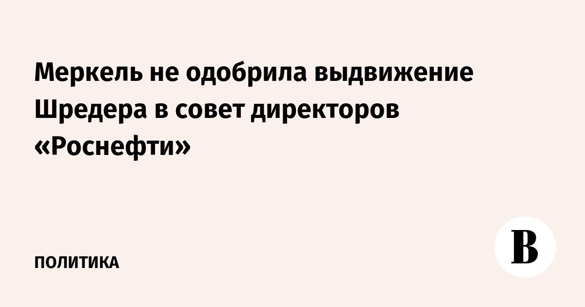 Меркель не одобрила выдвижение Шредера в совет директоров «Роснефти»