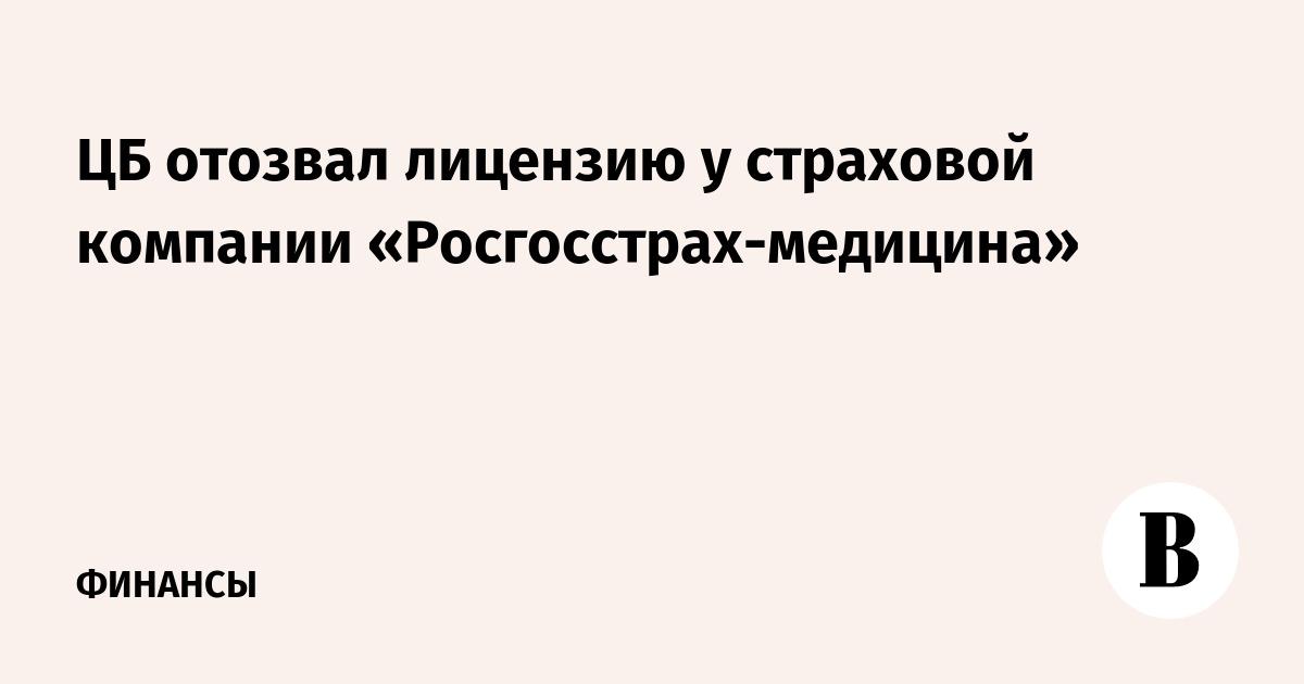 ЦБ отозвал лицензию у страховой компании «Росгосстрах-медицина»
