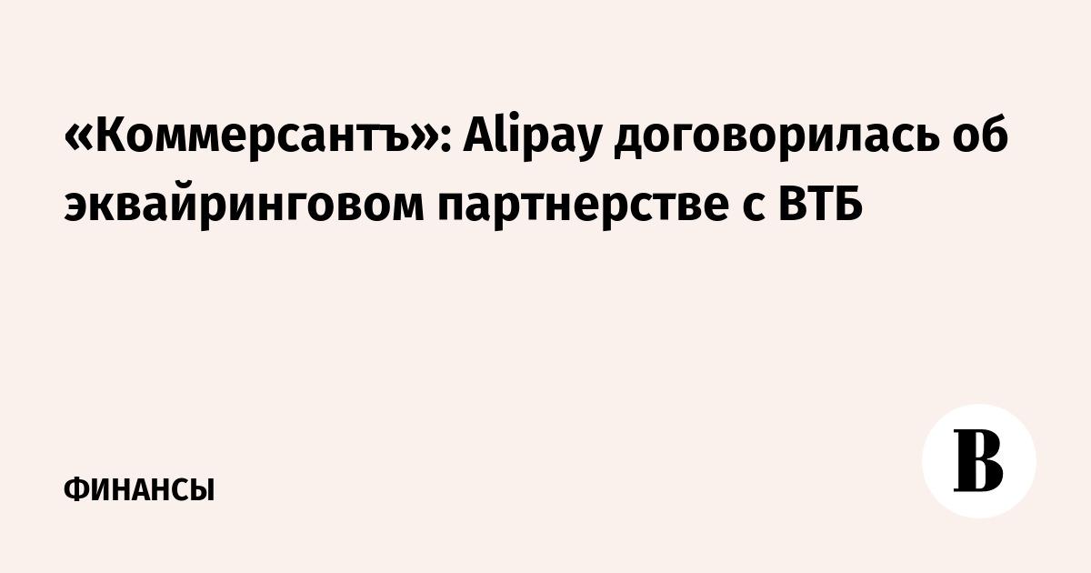 «Коммерсантъ»: Alipay договорилась об эквайринговом партнерстве с ВТБ