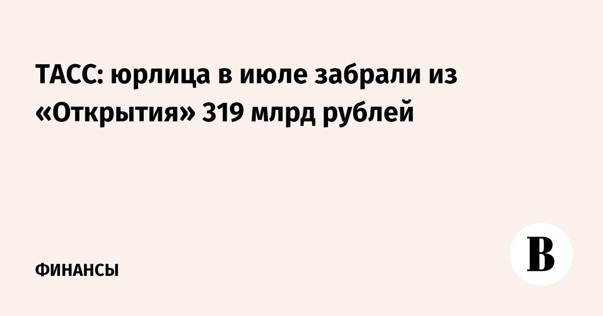 ТАСС: юрлица в июле забрали из «Открытия» 319 млрд рублей