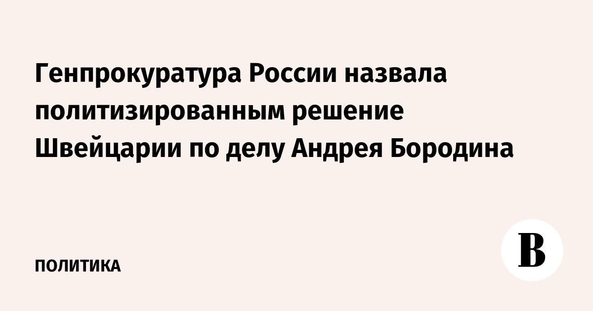 Генпрокуратура России назвала политизированным решение Швейцарии по делу Андрея Бородина