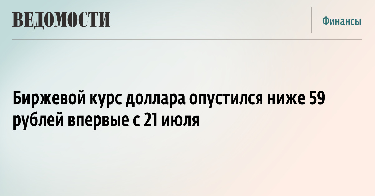 Биржевой курс доллара опустился ниже 59 рублей впервые с 21 июля