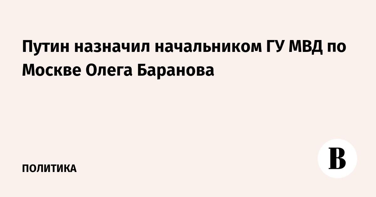 ВЕДОМОСТИ - Путин назначил начальником ГУ МВД по Москве ...: http://www.vedomosti.ru/politics/news/2016/09/23/658323-baranov