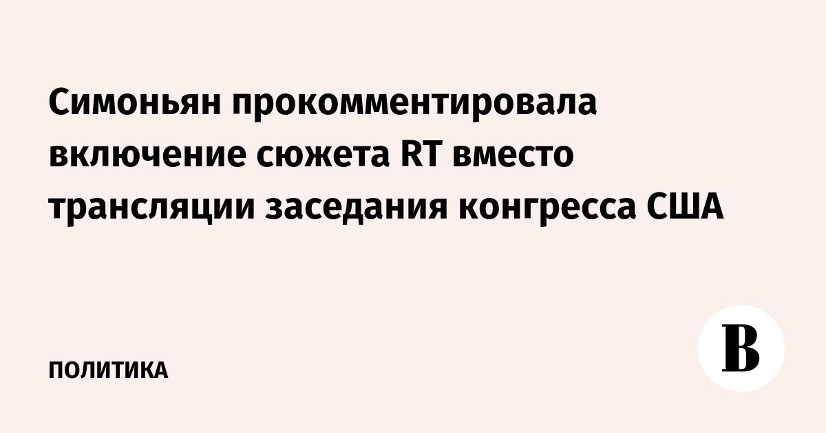 ВЕДОМОСТИ - Симоньян прокомментировала включение сюжета RT вместо трансляции заседания конгресса США