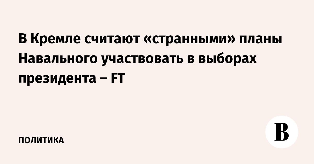 ВЕДОМОСТИ - В Кремле считают «странными» планы Навального участвовать в выборах президента – FT