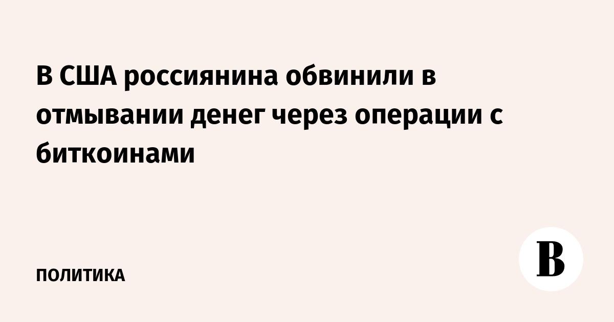 В США россиянина обвинили в отмывании денег через операции с биткоинами