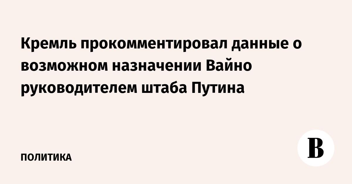 Кремль прокомментировал данные о возможном назначении Вайно руководителем штаба Путина