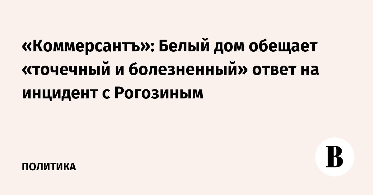 «Коммерсантъ»: Белый дом обещает «точечный и болезненный» ответ на инцидент с  Рогозиным