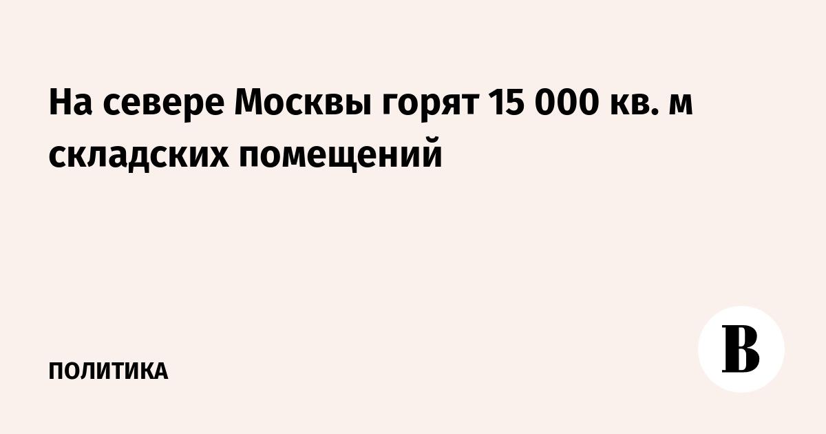 На севере Москвы горят 15 000 кв. метров складских помещений
