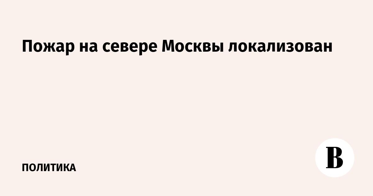 Пожар на севере Москвы локализован
