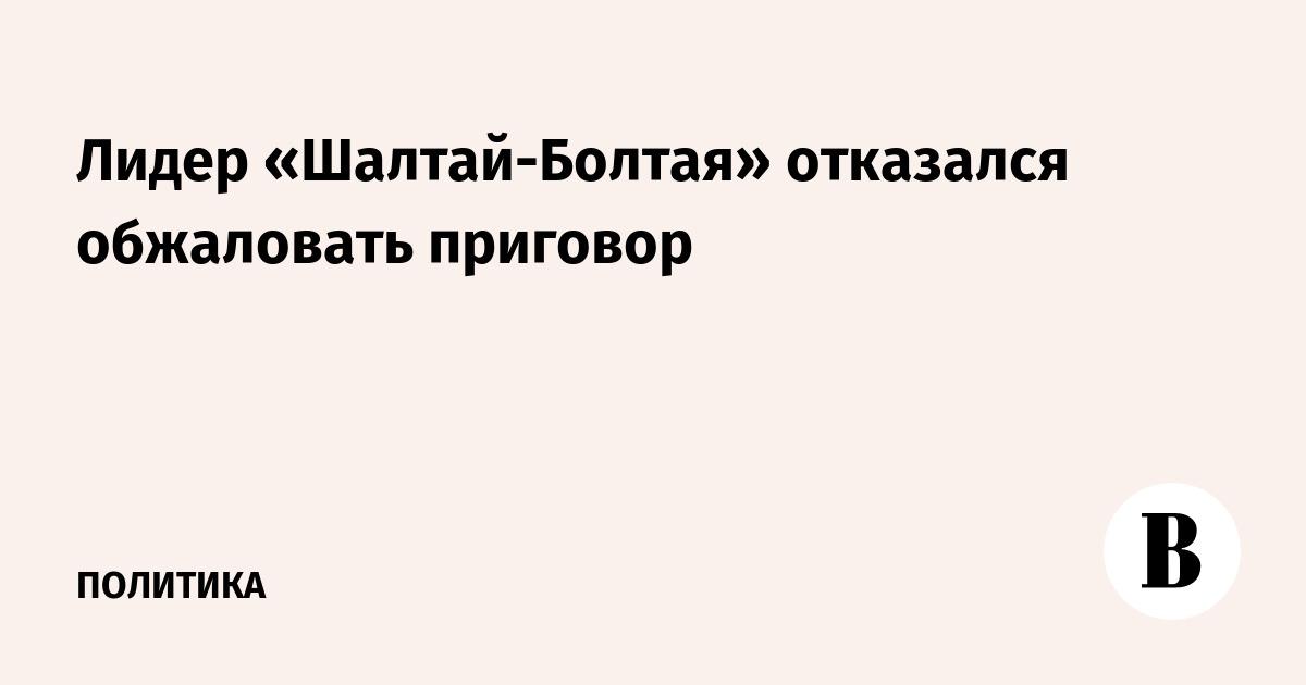 Лидер «Шалтай-Болтая» отказался обжаловать приговор