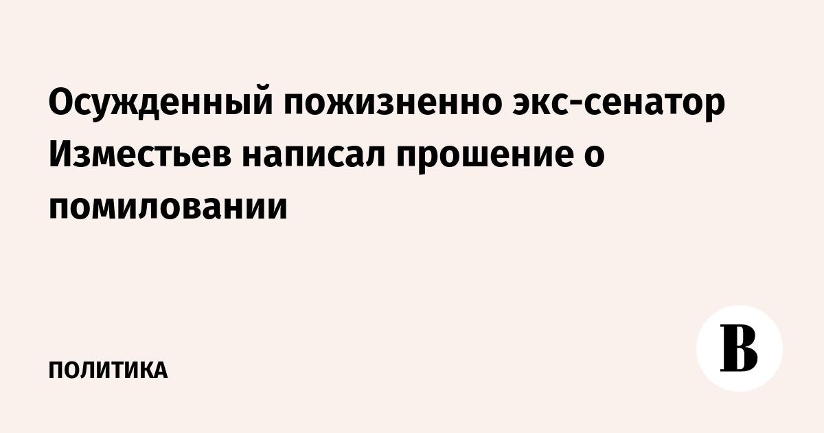 Осужденный пожизненно экс-сенатор Изместьев написал прошение о помиловании