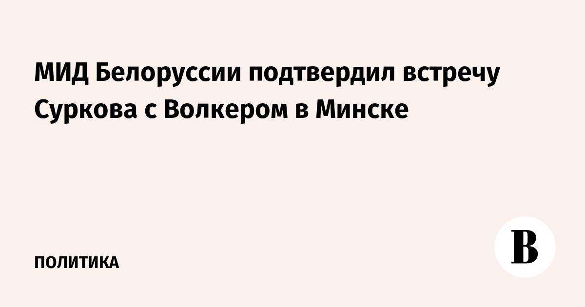 МИД Белоруссии подтвердил встречу Суркова с Волкером в Минске