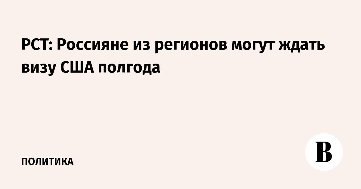 РСТ: Россияне из регионов могут ждать визу США полгода