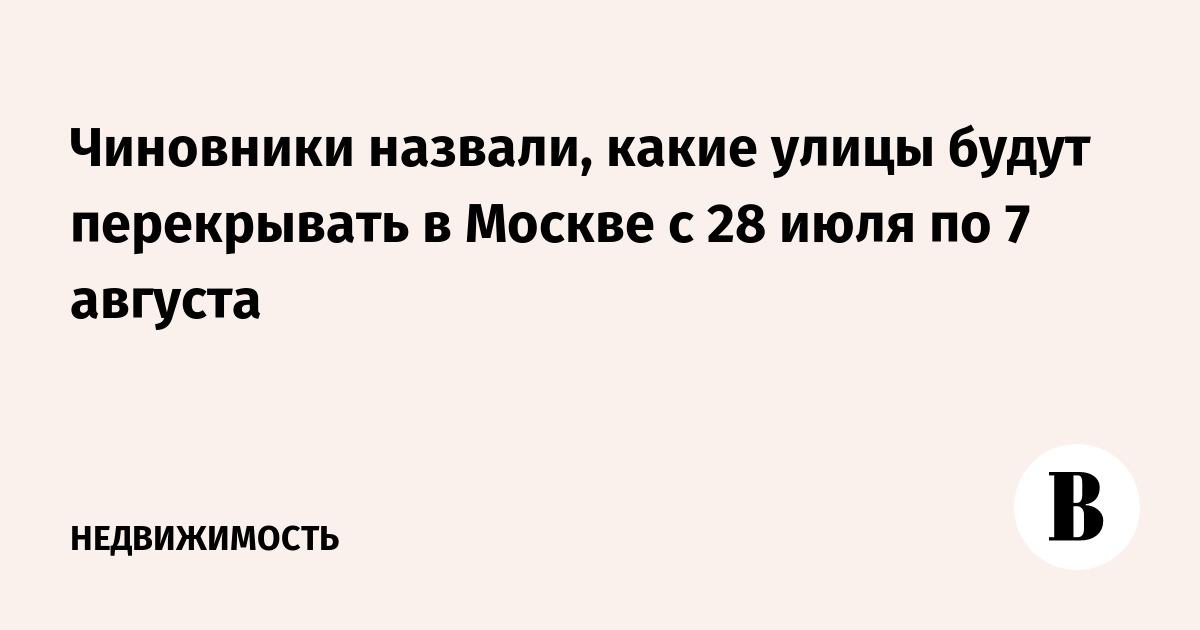 Чиновники назвали, какие улицы будут перекрывать в Москве с 28 июля по 7 августа
