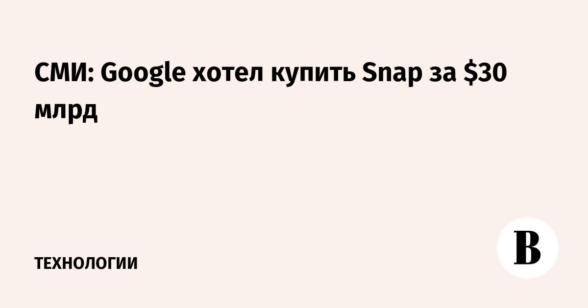 СМИ: Google хотел купить Snap за $30 млрд