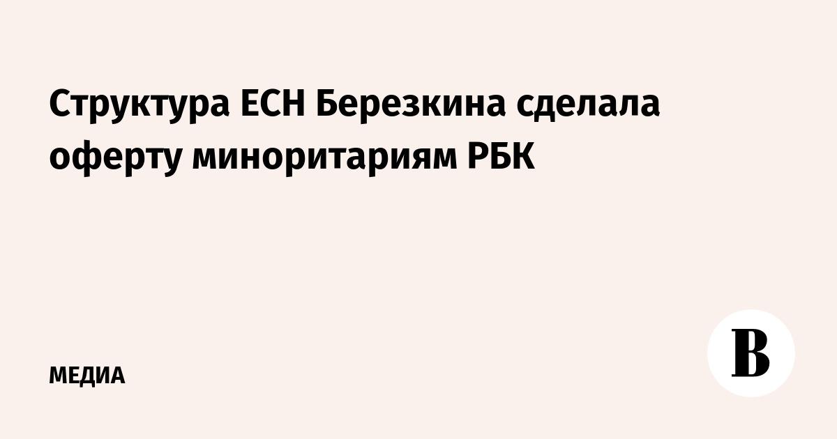 Структура ЕСН Березкина сделала оферту миноритариям РБК