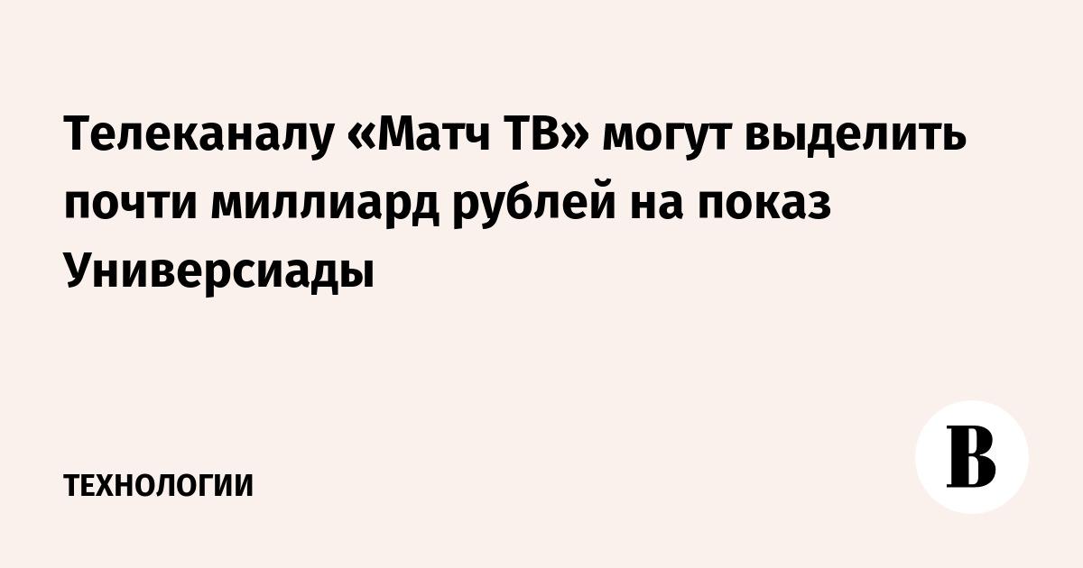 Телеканалу «Матч Т» могут выделить почти миллиард рублей на показ Универсиады