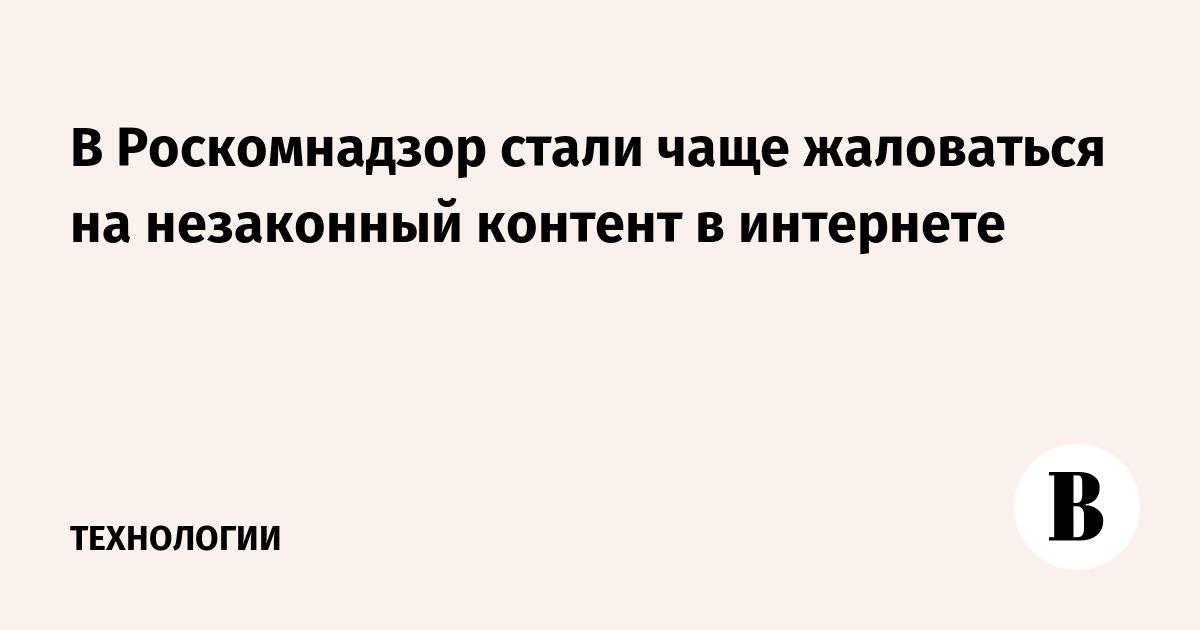 В Роскомнадзор стали чаще жаловаться на незаконный контент в интернете