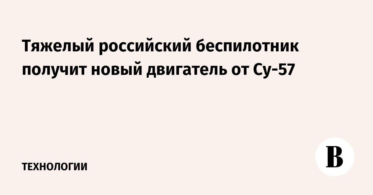 Тяжелый российский беспилотник получит новый двигатель от Су-57