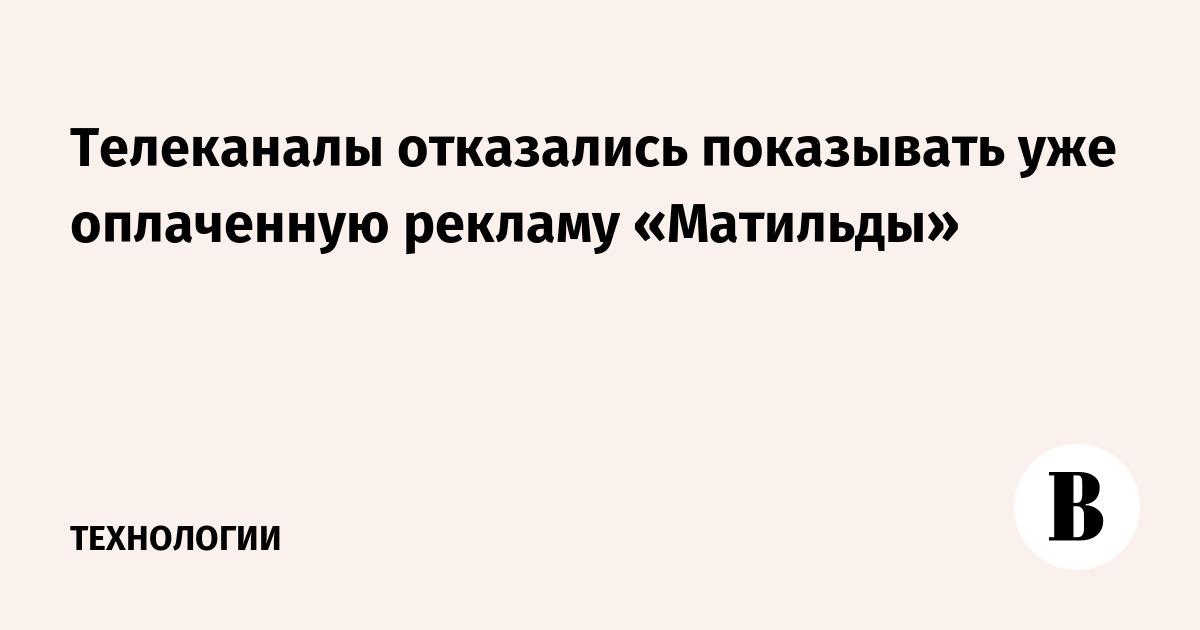 Телеканалы отказались показывать уже оплаченную рекламу «Матильды»