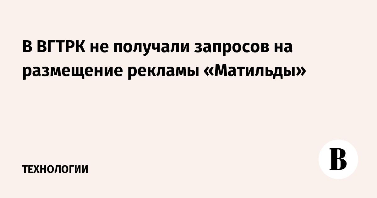 В ВГТРК не получали запросов на размещение рекламы «Матильды»