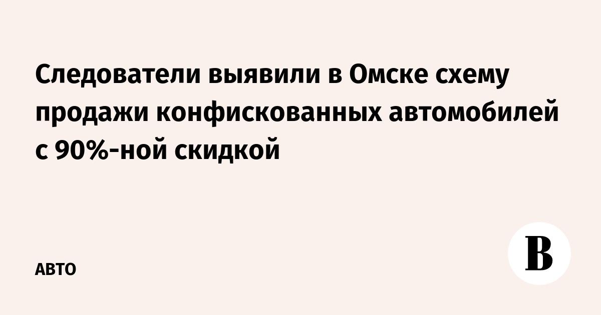 Следователи выявили в Омске схему продажи конфискованных автомобилей с  90%-ной скидкой – ВЕДОМОСТИ 9e162586a2d