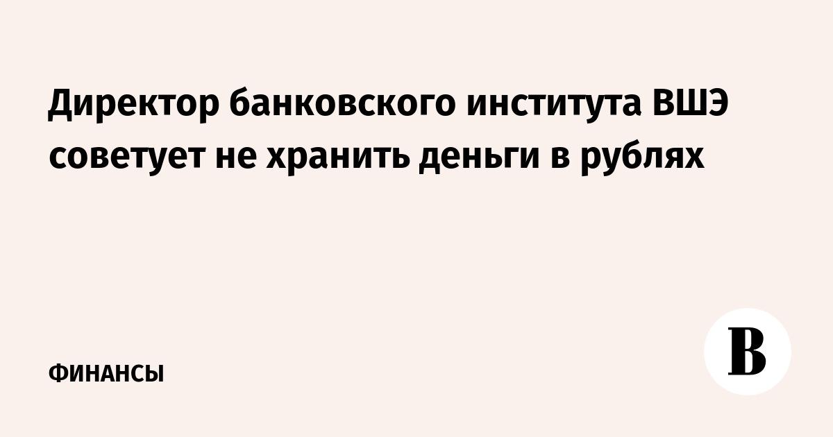 f628d28b610e Директор банковского института ВШЭ советует не хранить деньги в рублях –  ВЕДОМОСТИ