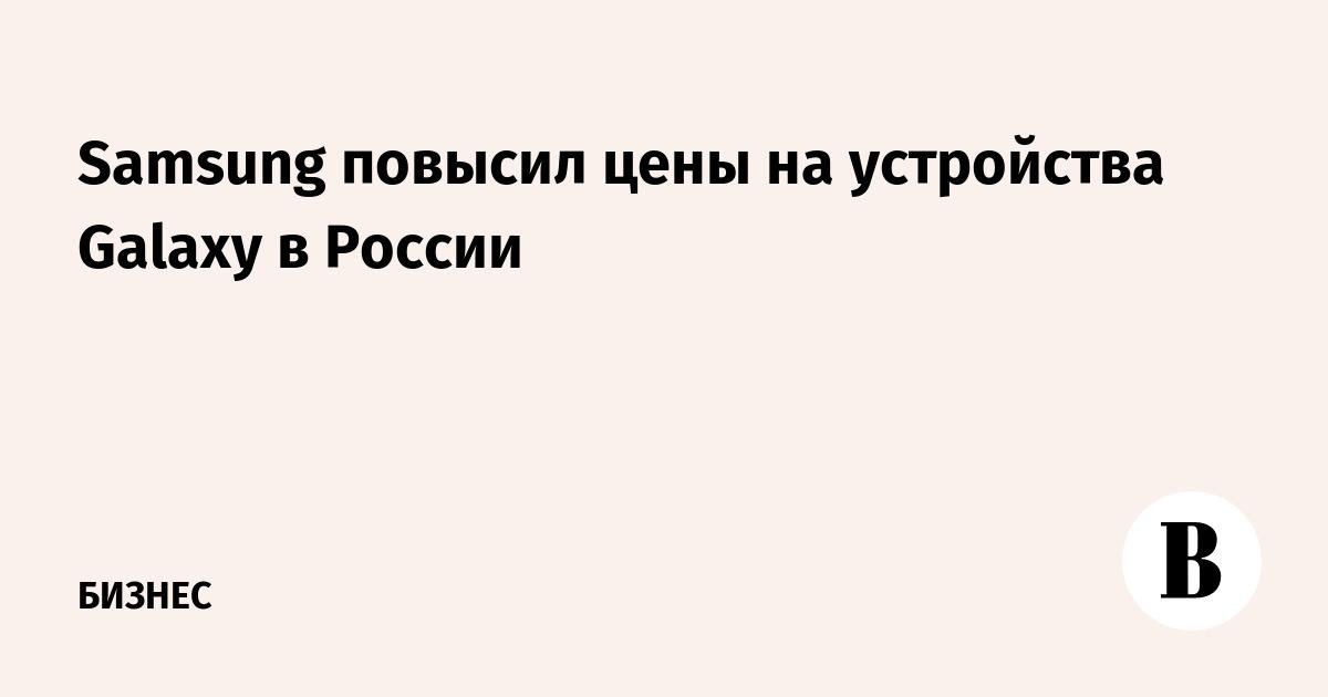 Samsung повысил цены на устройства Galaxy в России