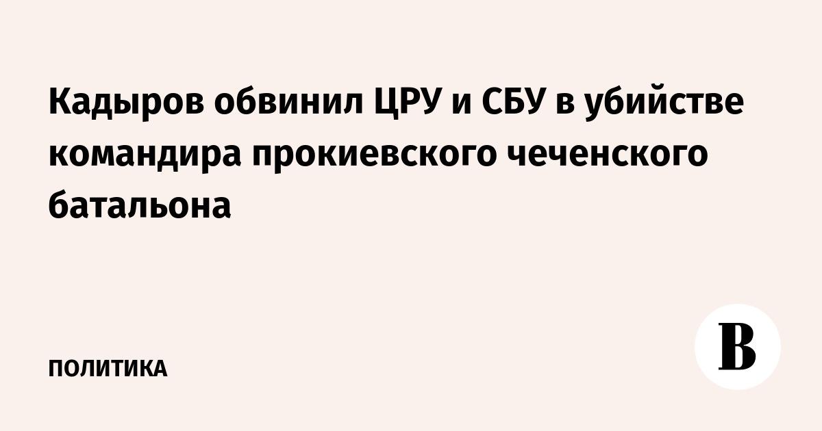 Кадыров обвинил ЦРУ и СБУ в убийстве командира прокиевского чеченского батальона