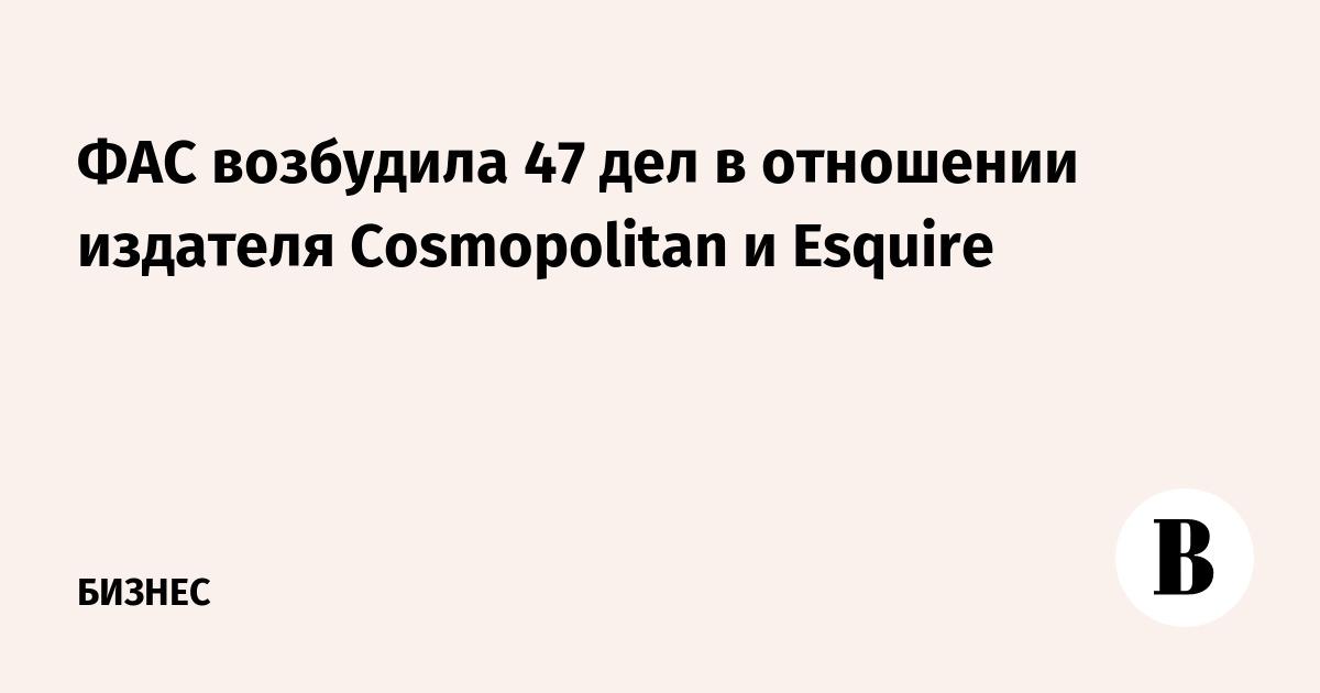 a8ca88ddac927 ФАС возбудила 47 дел в отношении издателя Cosmopolitan и Esquire – ВЕДОМОСТИ