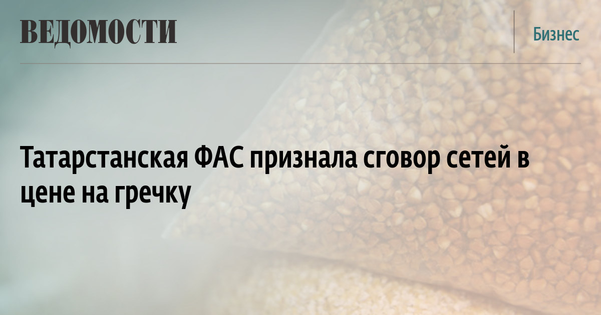 Татарстанская ФАС признала сговор сетей в цене на гречку
