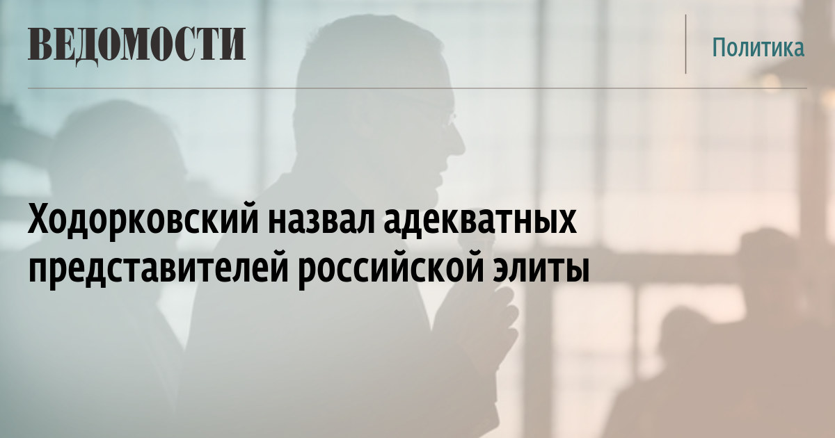 Ходорковский назвал адекватных представителей российской элиты