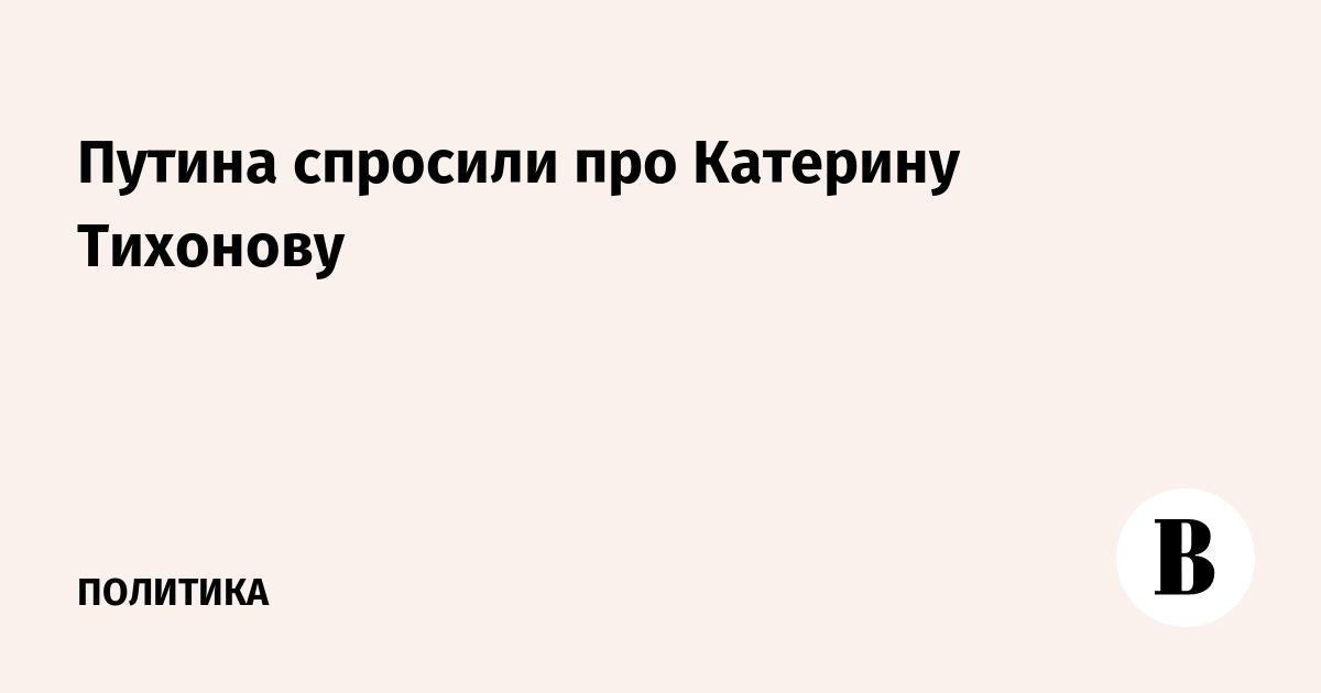 Путина спросили про Катерину Тихонову