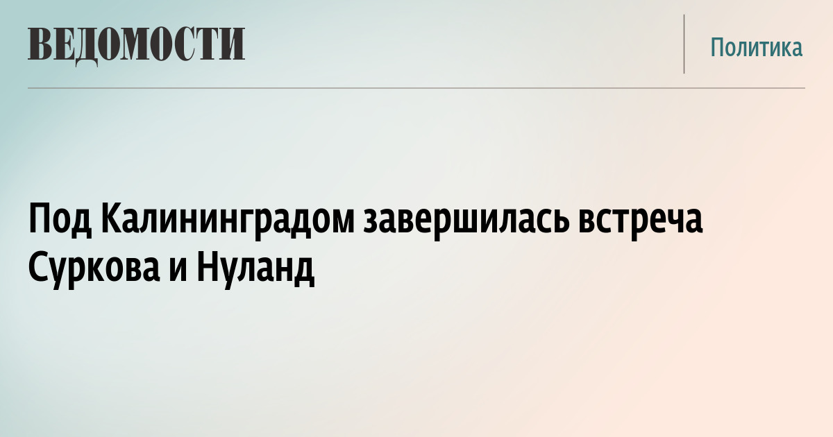 Под Калининградом завершилась встреча Суркова и Нуланд