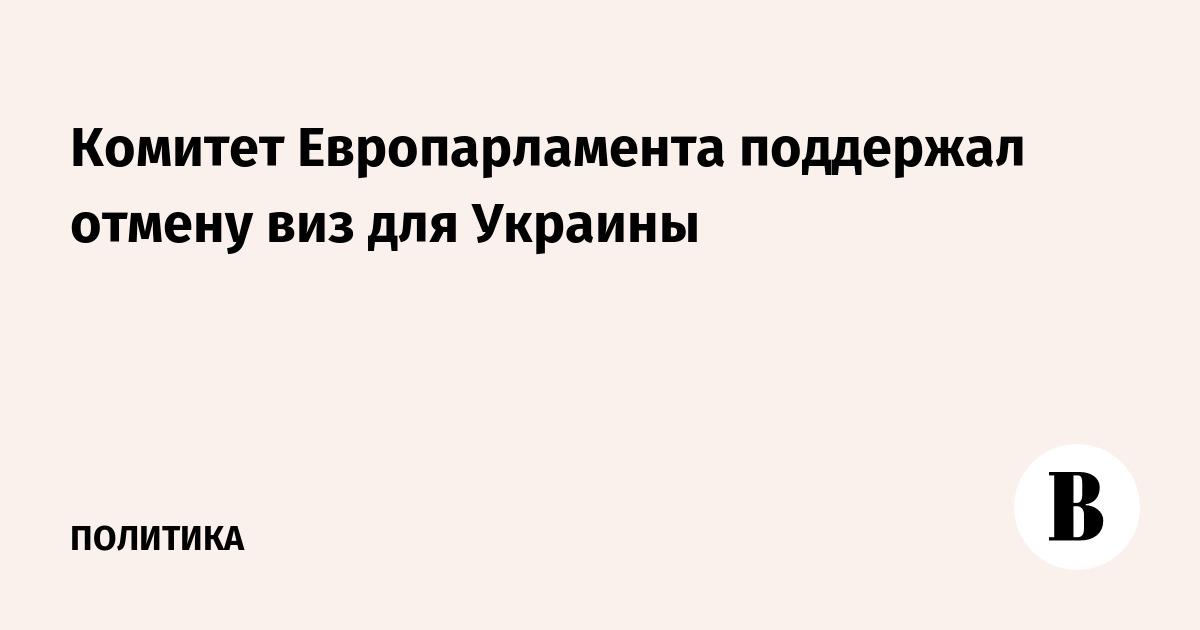 599cf27cb45f Комитет Европарламента поддержал отмену виз для Украины – ВЕДОМОСТИ