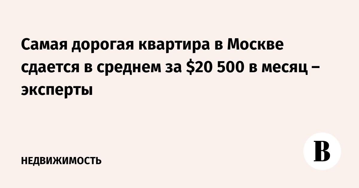 2f96fbe9d7cb Самая дорогая квартира в Москве сдается в среднем за  20 500 в месяц –  эксперты – ВЕДОМОСТИ