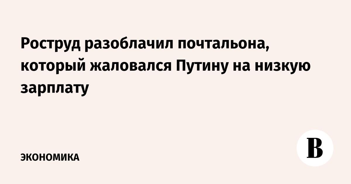e96a22df4d77 Роструд разоблачил почтальона, который жаловался Путину на низкую зарплату  – ВЕДОМОСТИ