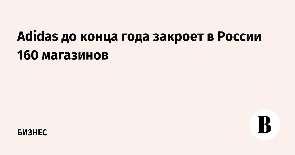 Adidas до конца года закроет в России 160 магазинов – ВЕДОМОСТИ 375288ae979
